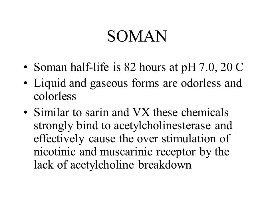 SOMAN Soman half-life is 82 hours at pH 7.0, 20 C Liquid and gaseous forms are odorless and colorless Similar to sarin and VX these chemicals strongly