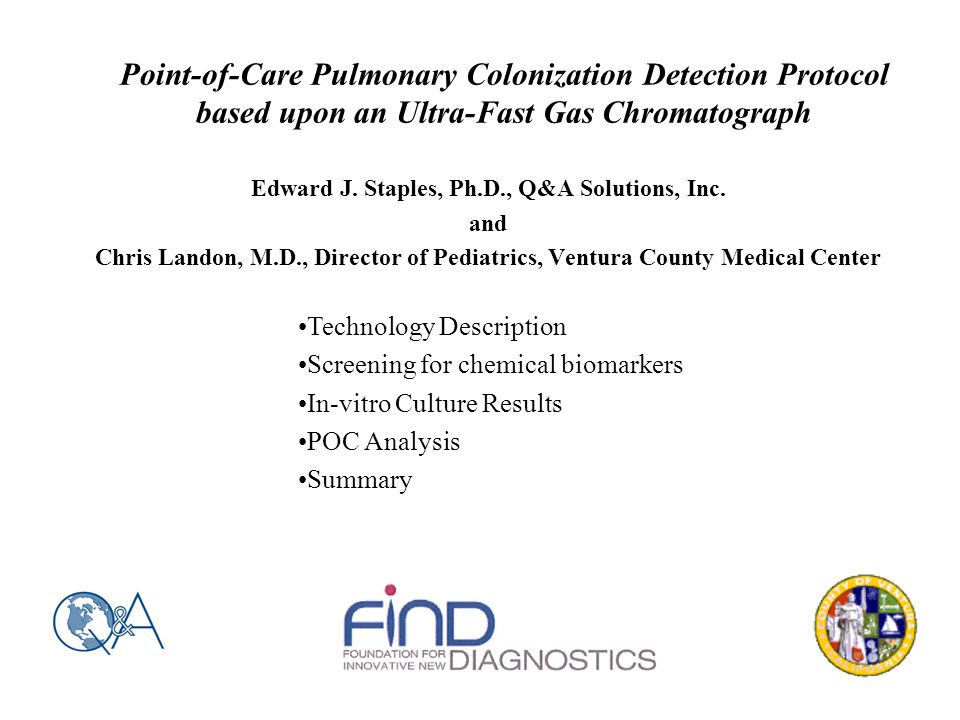 Point-of-Care Pulmonary Colonization Detection Protocol based upon an Ultra-Fast Gas Chromatograph Edward J. Staples, Ph.D., Q&A Solutions, Inc. and C