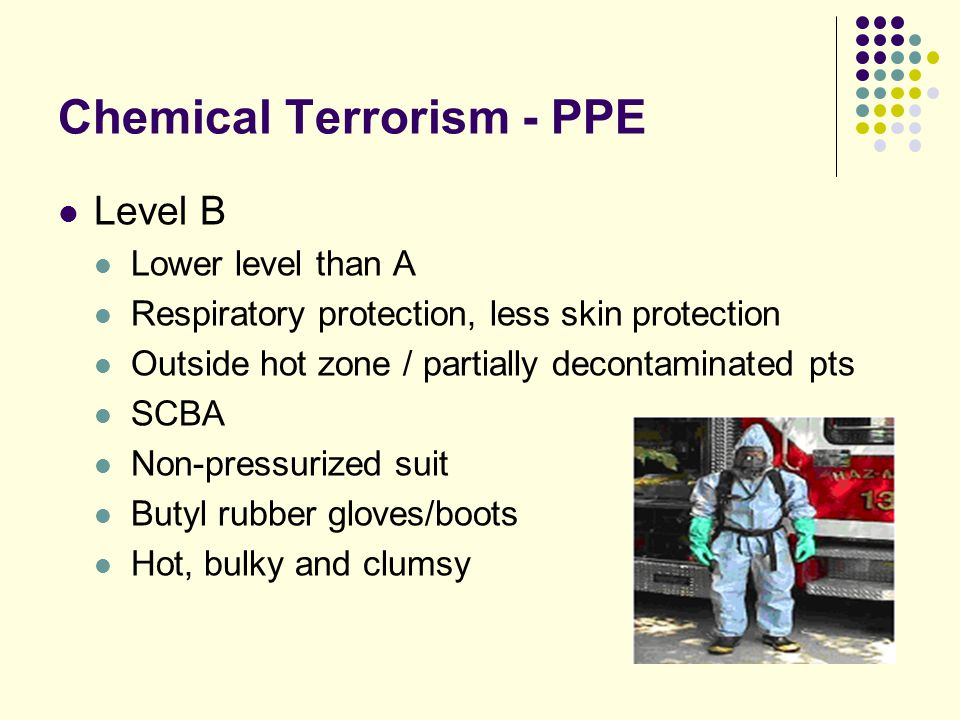 Chemical Terrorism - PPE Level B Lower level than A Respiratory protection, less skin protection Outside hot zone / partially decontaminated pts SCBA