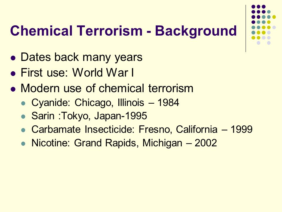 Chemical Terrorism - Background Dates back many years First use: World War I Modern use of chemical terrorism Cyanide: Chicago, Illinois – 1984 Sarin