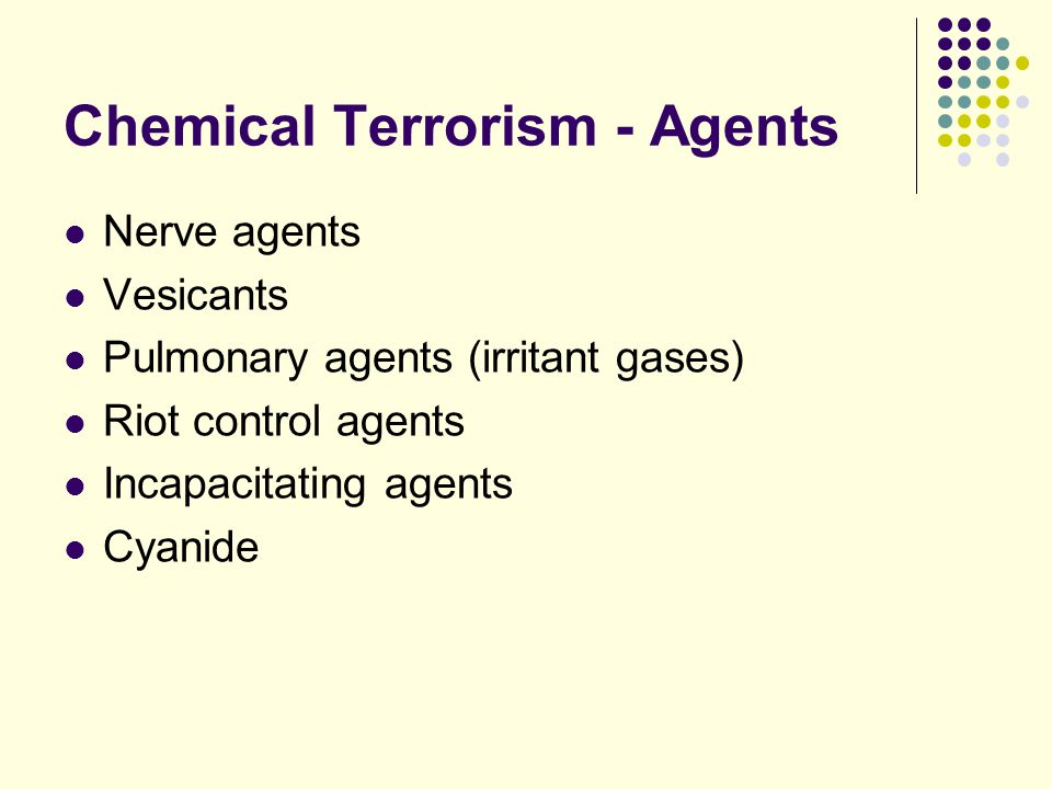 Chemical Terrorism - Agents Nerve agents Vesicants Pulmonary agents (irritant gases) Riot control agents Incapacitating agents Cyanide