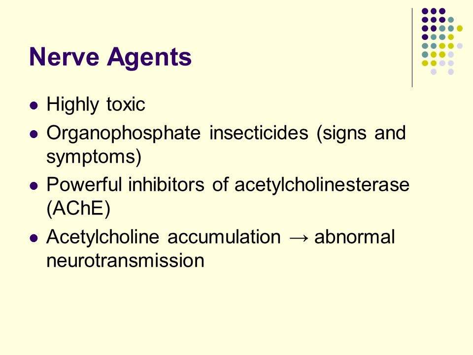 Nerve Agents Highly toxic Organophosphate insecticides (signs and symptoms) Powerful inhibitors of acetylcholinesterase (AChE) Acetylcholine accumulation → abnormal neurotransmission
