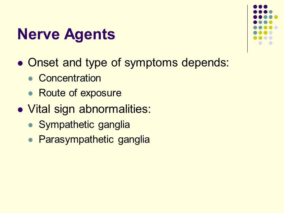 Nerve Agents Onset and type of symptoms depends: Concentration Route of exposure Vital sign abnormalities: Sympathetic ganglia Parasympathetic ganglia