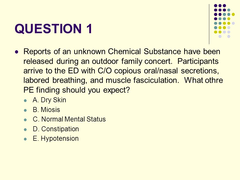 QUESTION 1 Reports of an unknown Chemical Substance have been released during an outdoor family concert. Participants arrive to the ED with C/O copiou