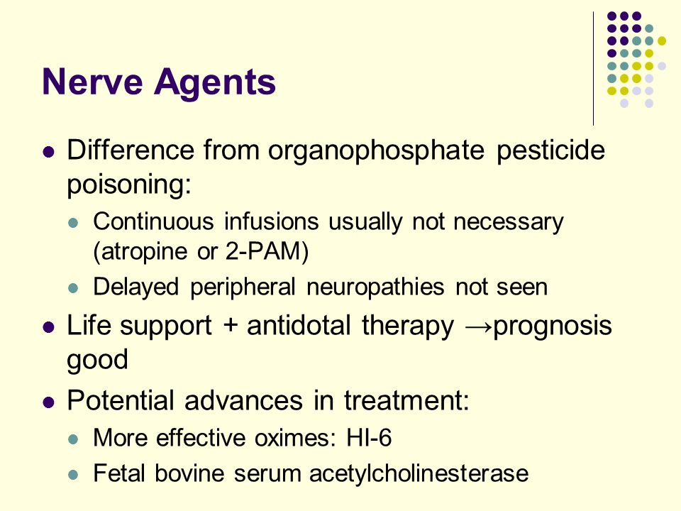 Nerve Agents Difference from organophosphate pesticide poisoning: Continuous infusions usually not necessary (atropine or 2-PAM) Delayed peripheral ne