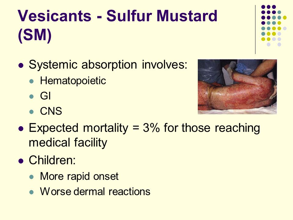 Systemic absorption involves: Hematopoietic GI CNS Expected mortality = 3% for those reaching medical facility Children: More rapid onset Worse dermal reactions Vesicants - Sulfur Mustard (SM)