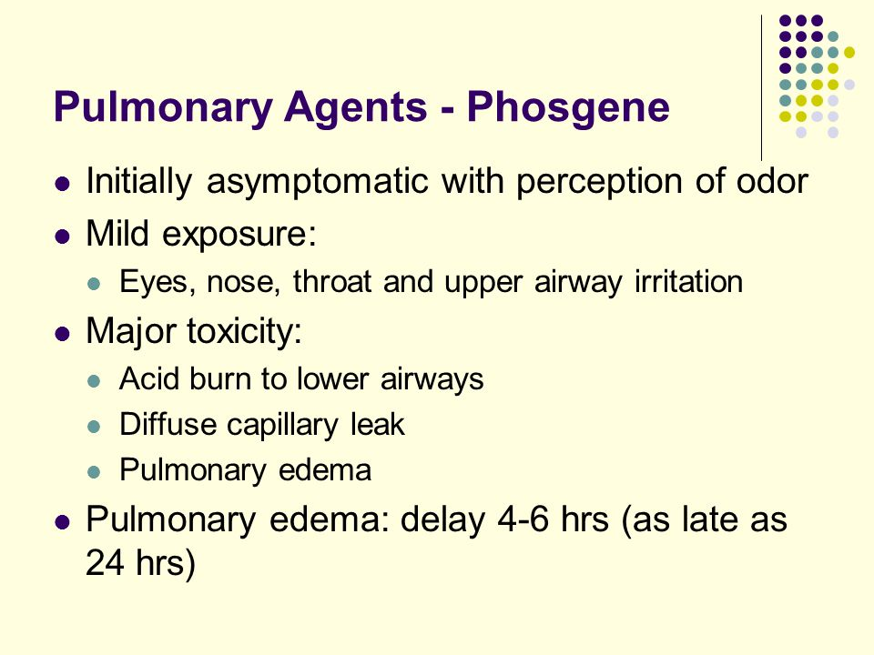 Pulmonary Agents - Phosgene Initially asymptomatic with perception of odor Mild exposure: Eyes, nose, throat and upper airway irritation Major toxicit