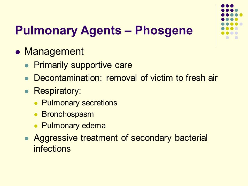 Pulmonary Agents – Phosgene Management Primarily supportive care Decontamination: removal of victim to fresh air Respiratory: Pulmonary secretions Bro