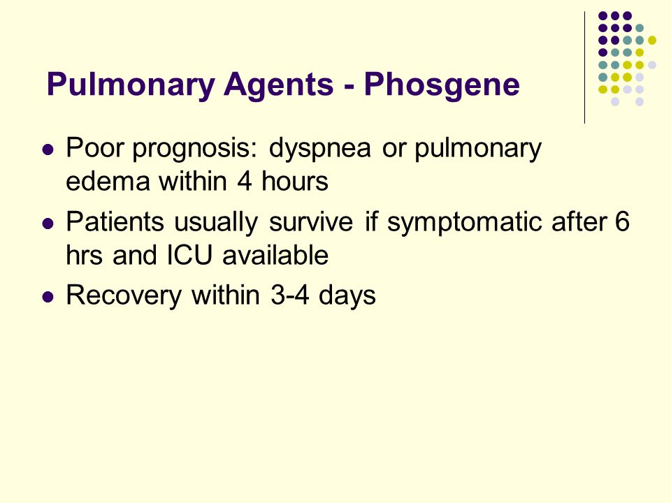 Pulmonary Agents - Phosgene Poor prognosis: dyspnea or pulmonary edema within 4 hours Patients usually survive if symptomatic after 6 hrs and ICU available Recovery within 3-4 days
