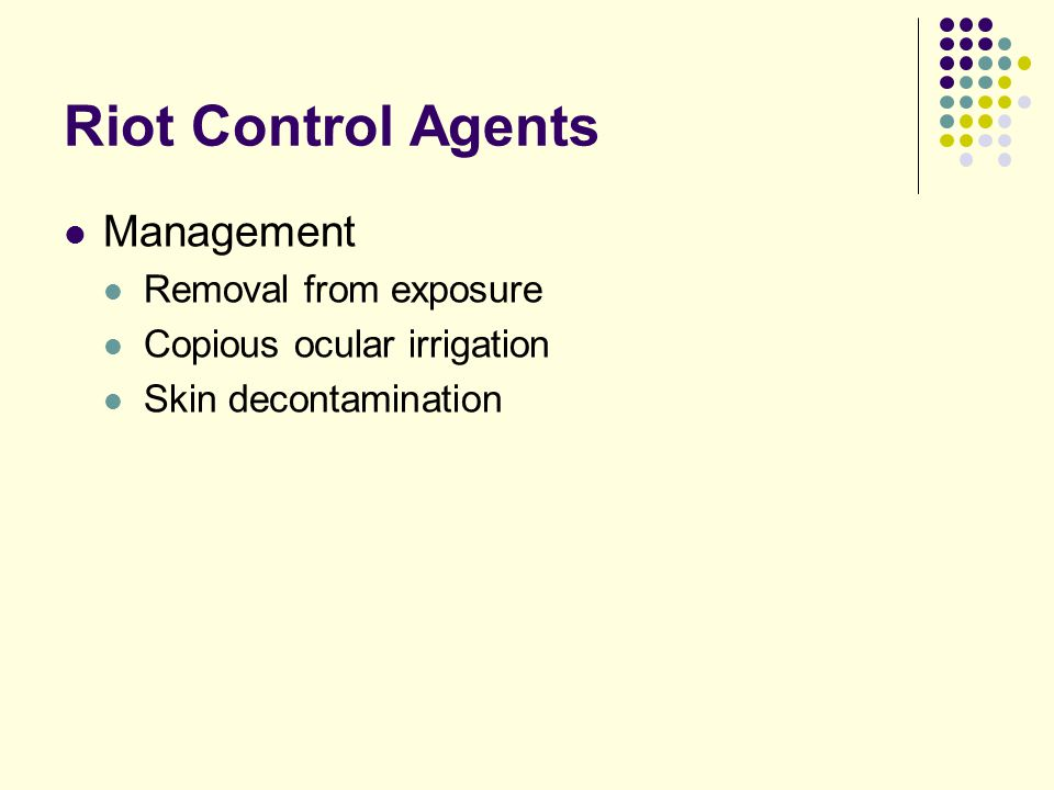 Riot Control Agents Management Removal from exposure Copious ocular irrigation Skin decontamination