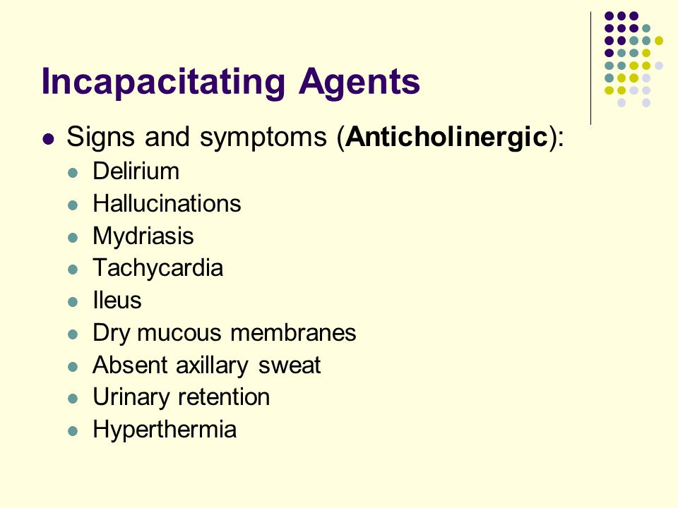 Incapacitating Agents Signs and symptoms (Anticholinergic): Delirium Hallucinations Mydriasis Tachycardia Ileus Dry mucous membranes Absent axillary sweat Urinary retention Hyperthermia
