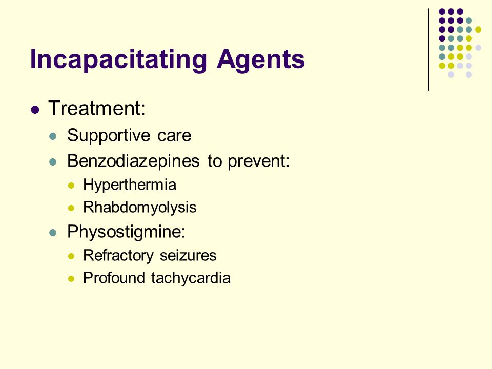 Incapacitating Agents Treatment: Supportive care Benzodiazepines to prevent: Hyperthermia Rhabdomyolysis Physostigmine: Refractory seizures Profound tachycardia