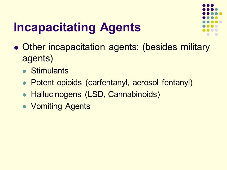 Incapacitating Agents Other incapacitation agents: (besides military agents) Stimulants Potent opioids (carfentanyl, aerosol fentanyl) Hallucinogens (LSD, Cannabinoids) Vomiting Agents