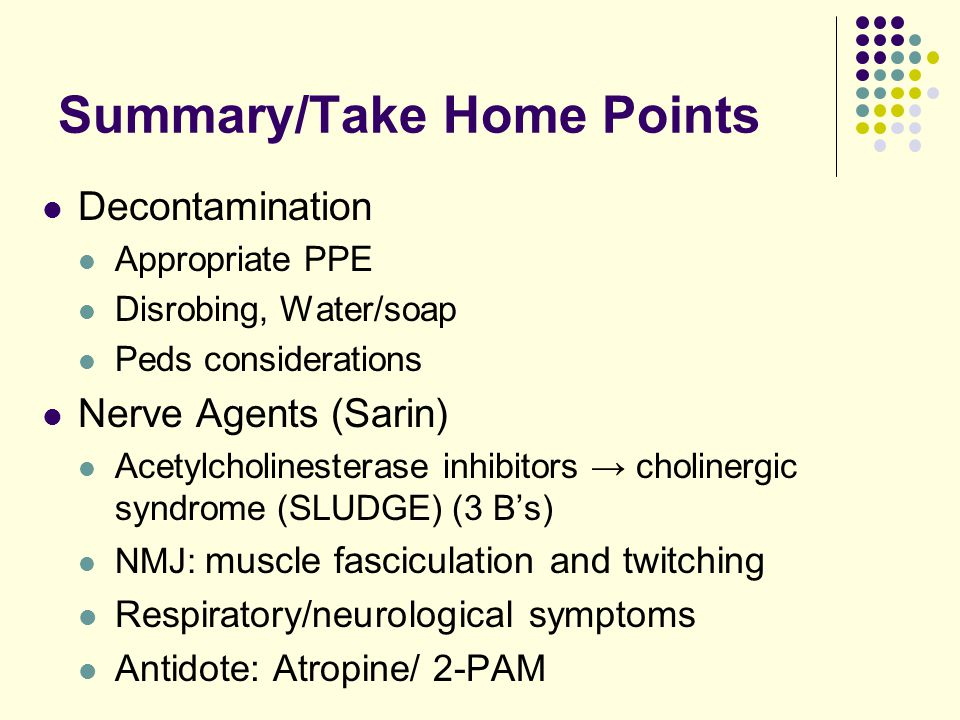 Summary/Take Home Points Decontamination Appropriate PPE Disrobing, Water/soap Peds considerations Nerve Agents (Sarin) Acetylcholinesterase inhibitors → cholinergic syndrome (SLUDGE) (3 B's) NMJ: muscle fasciculation and twitching Respiratory/neurological symptoms Antidote: Atropine/ 2-PAM