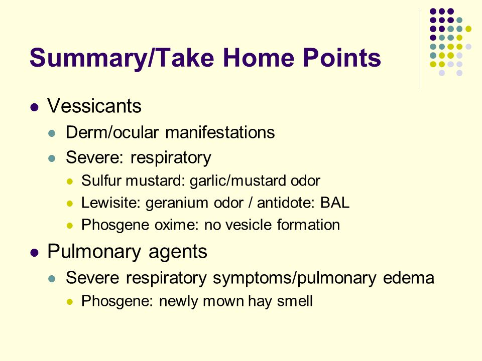Summary/Take Home Points Vessicants Derm/ocular manifestations Severe: respiratory Sulfur mustard: garlic/mustard odor Lewisite: geranium odor / antidote: BAL Phosgene oxime: no vesicle formation Pulmonary agents Severe respiratory symptoms/pulmonary edema Phosgene: newly mown hay smell