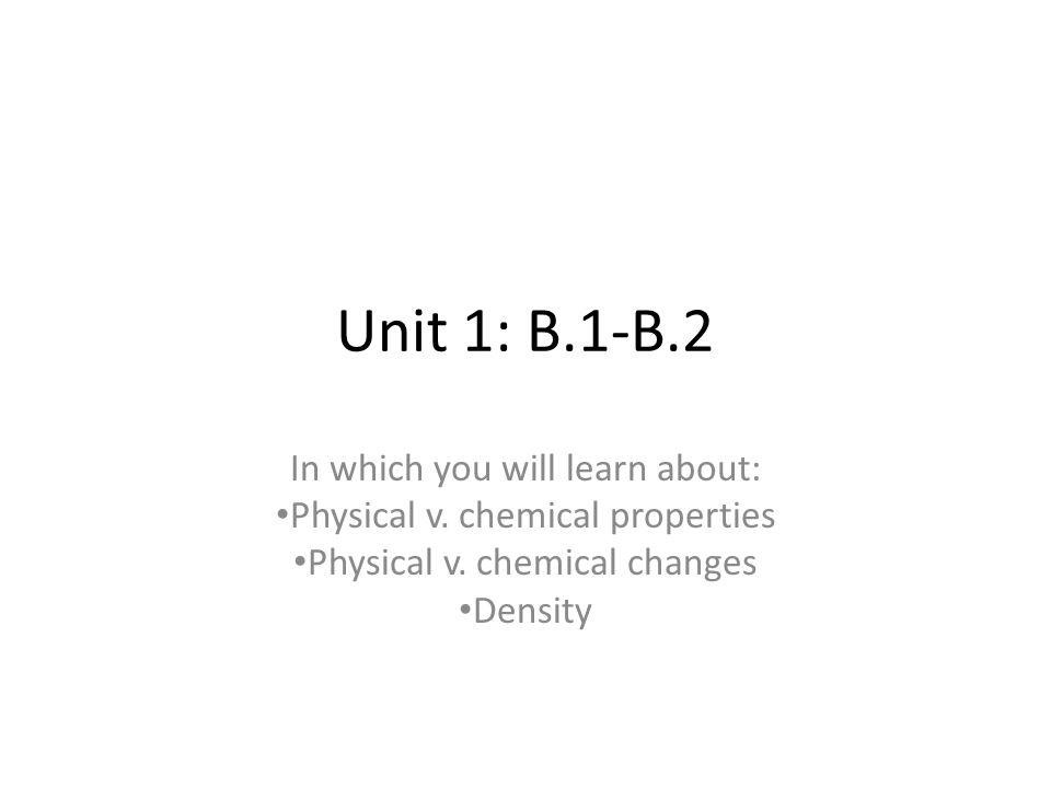 Unit 1: B.1-B.2 In which you will learn about: Physical v. chemical properties Physical v. chemical changes Density
