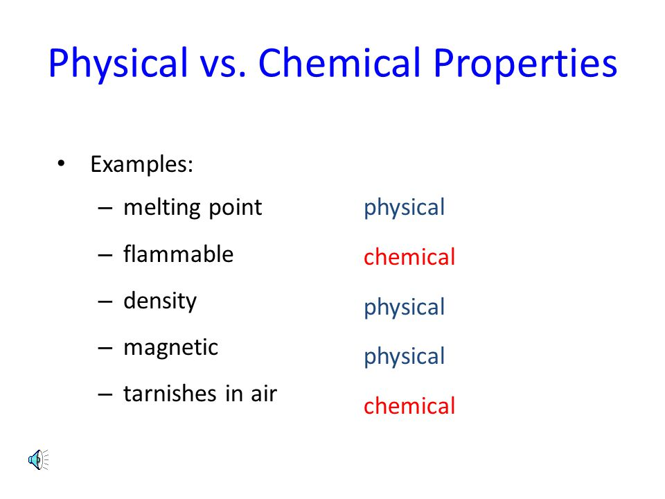 Physical vs. Chemical Properties Examples: – melting point – flammable – density – magnetic – tarnishes in air physical chemical physical chemical
