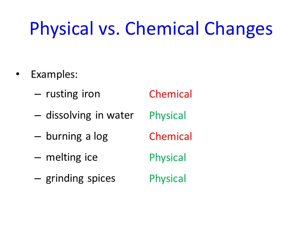 Physical vs. Chemical Changes Examples: – rusting iron – dissolving in water – burning a log – melting ice – grinding spices Chemical Physical Chemica