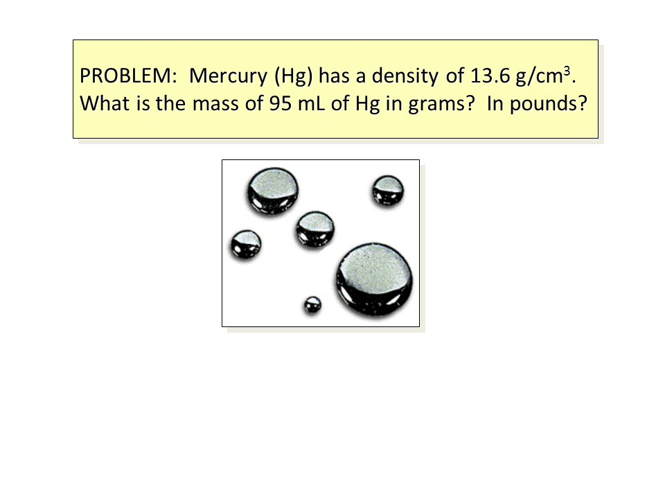 PROBLEM: Mercury (Hg) has a density of 13.6 g/cm 3. What is the mass of 95 mL of Hg in grams? In pounds?