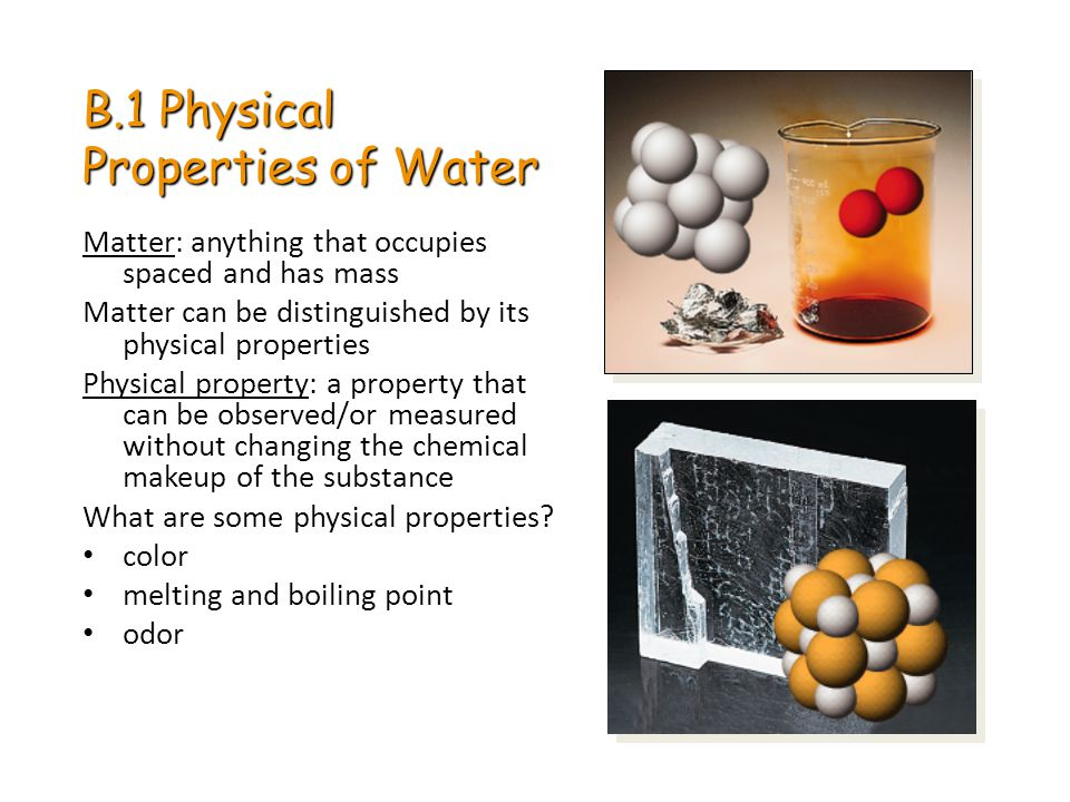 B.1 Physical Properties of Water Matter: anything that occupies spaced and has mass Matter can be distinguished by its physical properties Physical pr