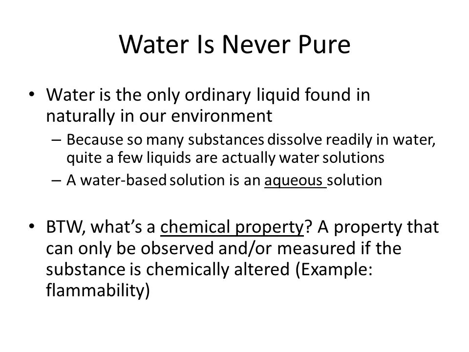 Water Is Never Pure Water is the only ordinary liquid found in naturally in our environment – Because so many substances dissolve readily in water, qu