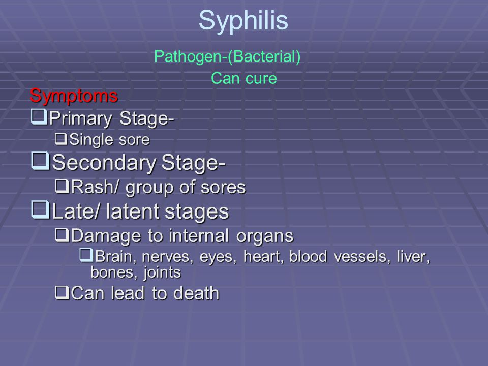 Syphilis Pathogen-(Bacterial) Can cure Symptoms  Primary Stage-  Single sore  Secondary Stage-  Rash/ group of sores  Late/ latent stages  Damage to internal organs  Brain, nerves, eyes, heart, blood vessels, liver, bones, joints  Can lead to death