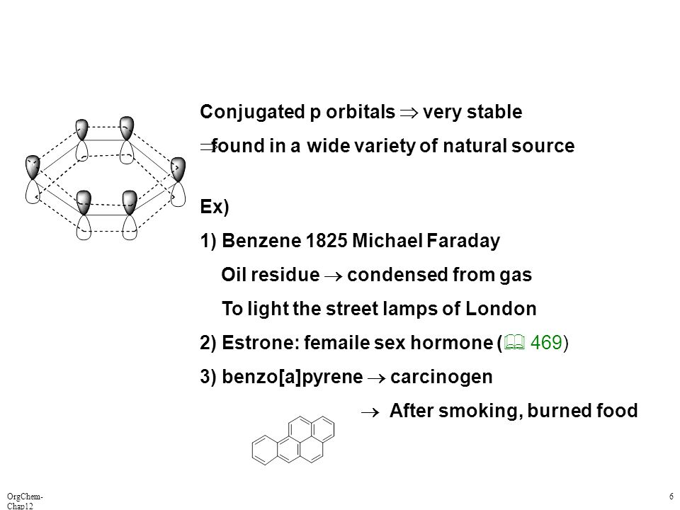 OrgChem- Chap12 6 Conjugated p orbitals  very stable  found in a wide variety of natural source Ex) 1) Benzene 1825 Michael Faraday Oil residue  co