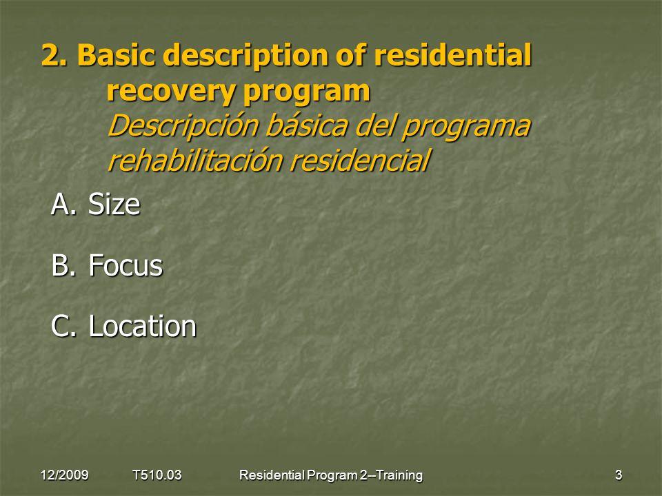2. Basic description of residential recovery program Descripción básica del programa rehabilitación residencial A.Size B.Focus C.Location 12/2009 T510