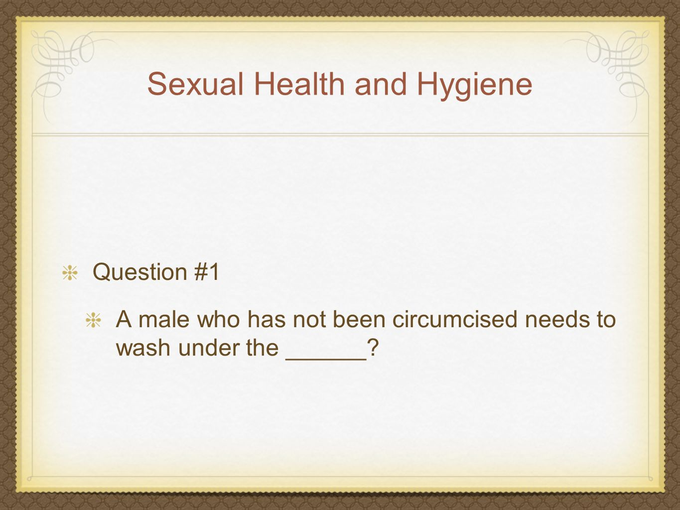 Sexual Health and Hygiene Answer #1 Foreskin Uncircumcised men and boys need to pull back the foreskin gently and wash the glans of the penis every day.