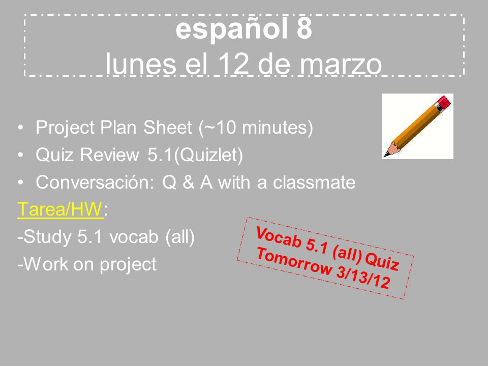 español 8 lunes el 12 de marzo Project Plan Sheet (~10 minutes) Quiz Review 5.1(Quizlet) Conversación: Q & A with a classmate Tarea/HW: -Study 5.1 vocab (all) -Work on project Vocab 5.1 (all) Quiz Tomorrow 3/13/12