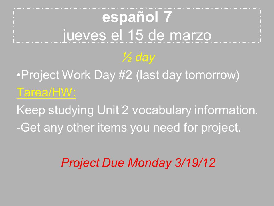 español 7 jueves el 15 de marzo ½ day Project Work Day #2 (last day tomorrow) Tarea/HW: Keep studying Unit 2 vocabulary information.