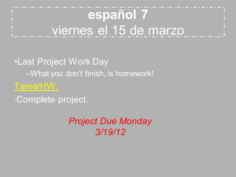 español 7 viernes el 15 de marzo Last Project Work Day –What you don't finish, is homework.