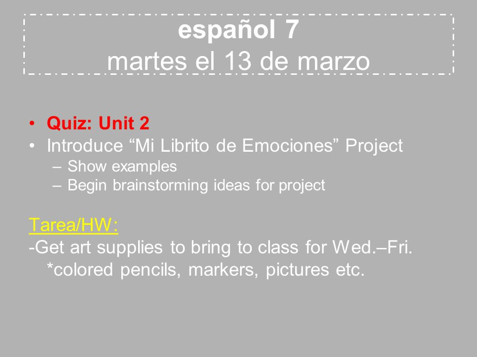 español 7 martes el 13 de marzo Quiz: Unit 2 Introduce Mi Librito de Emociones Project –Show examples –Begin brainstorming ideas for project Tarea/HW: -Get art supplies to bring to class for Wed.–Fri.