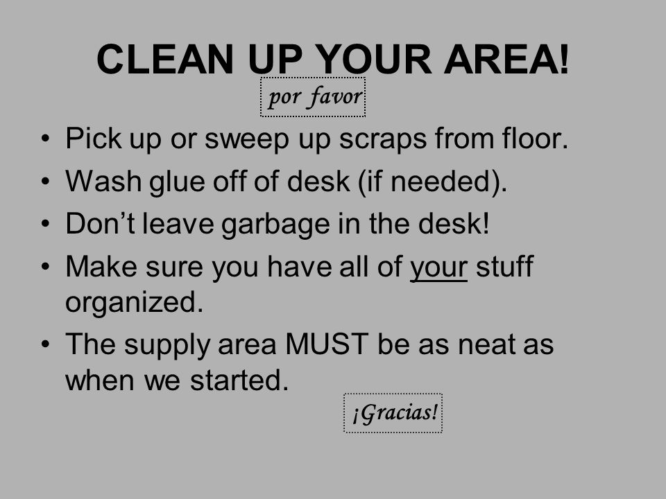 CLEAN UP YOUR AREA.Pick up or sweep up scraps from floor.