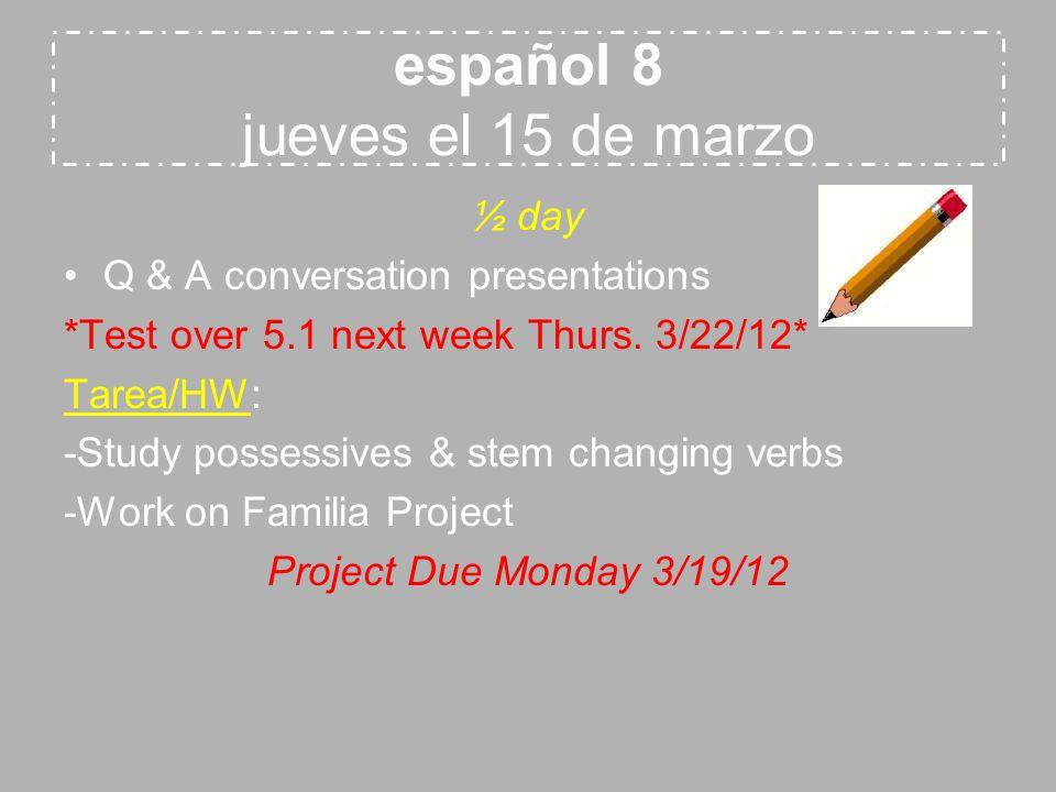 español 8 jueves el 15 de marzo ½ day Q & A conversation presentations *Test over 5.1 next week Thurs. 3/22/12* Tarea/HW: -Study possessives & stem ch