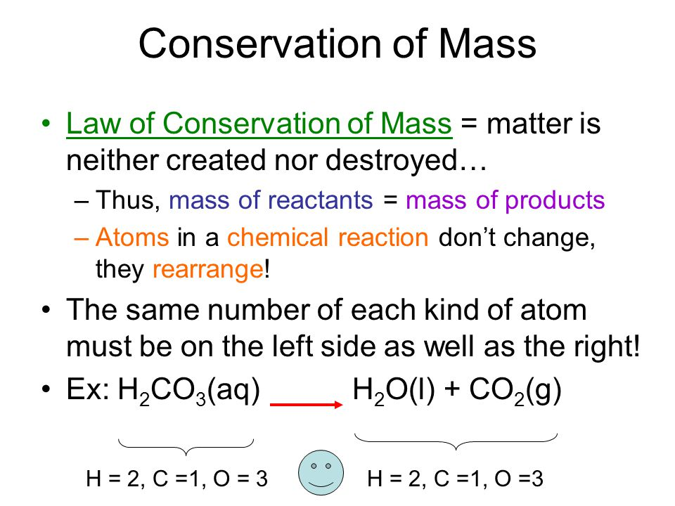 Conservation of Mass Law of Conservation of Mass = matter is neither created nor destroyed… –Thus, mass of reactants = mass of products –Atoms in a ch