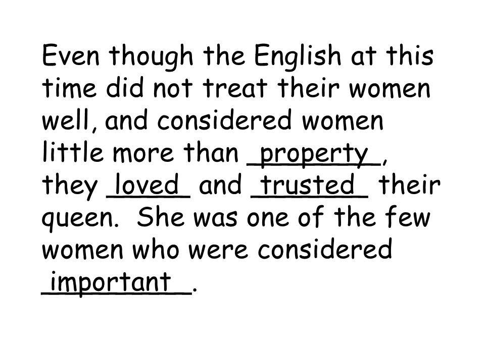 Even though the English at this time did not treat their women well, and considered women little more than ________, they _____ and _______ their quee