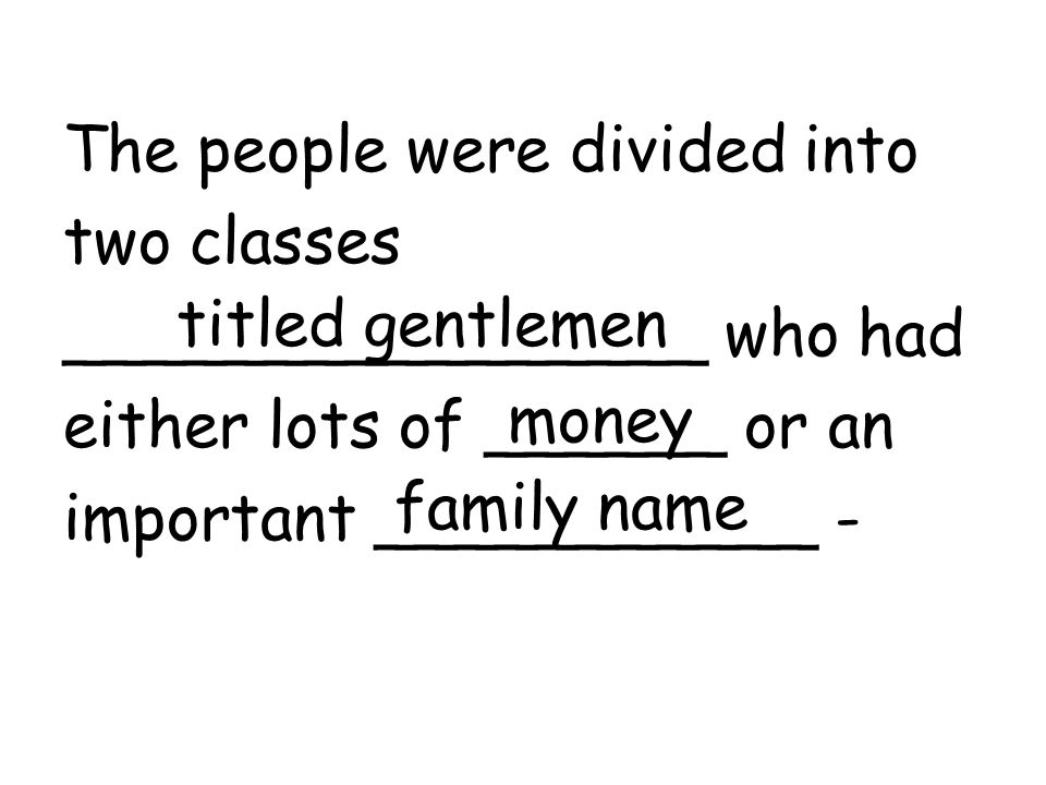 The people were divided into two classes ________________ who had either lots of ______ or an important ___________ - titled gentlemen money family name