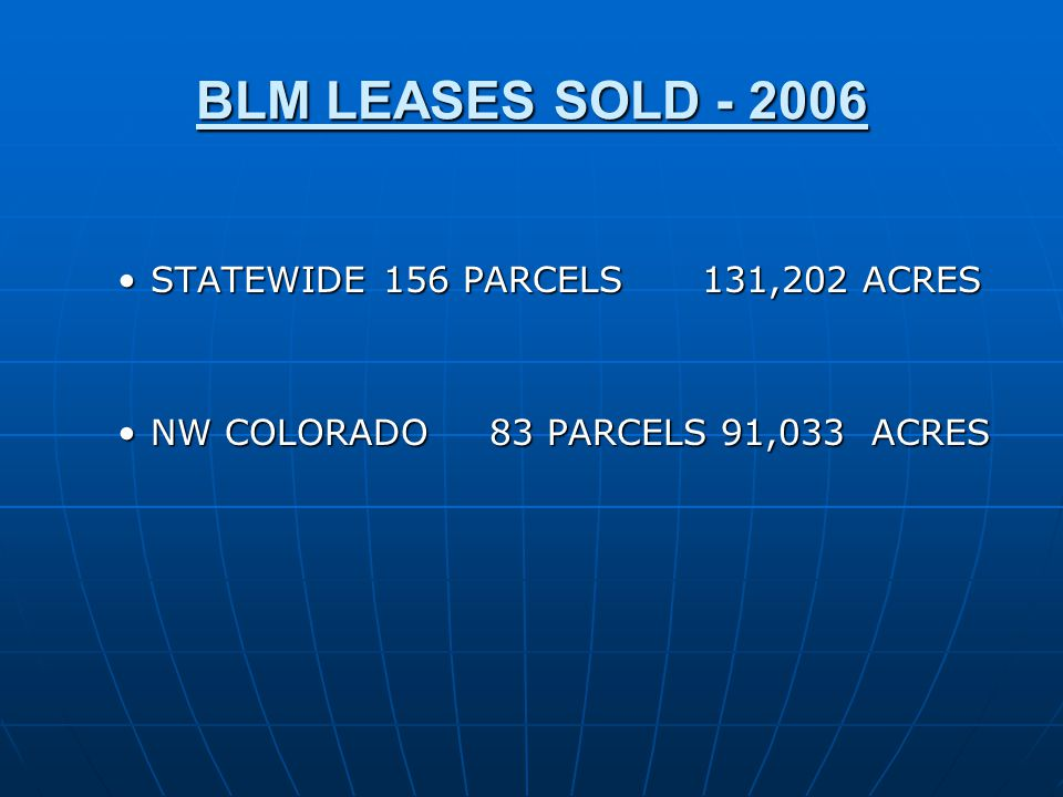 BLM LEASES SOLD - 2006 STATEWIDE156 PARCELS131,202 ACRESSTATEWIDE156 PARCELS131,202 ACRES NW COLORADO83 PARCELS 91,033 ACRESNW COLORADO83 PARCELS 91,033 ACRES