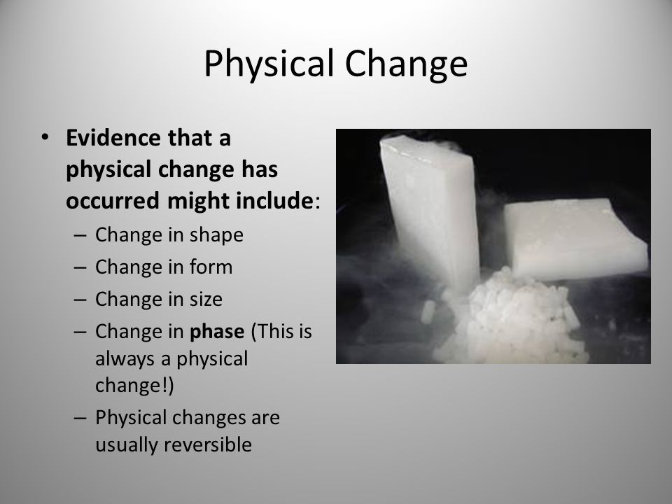 Physical Change Evidence that a physical change has occurred might include: – Change in shape – Change in form – Change in size – Change in phase (This is always a physical change!) – Physical changes are usually reversible