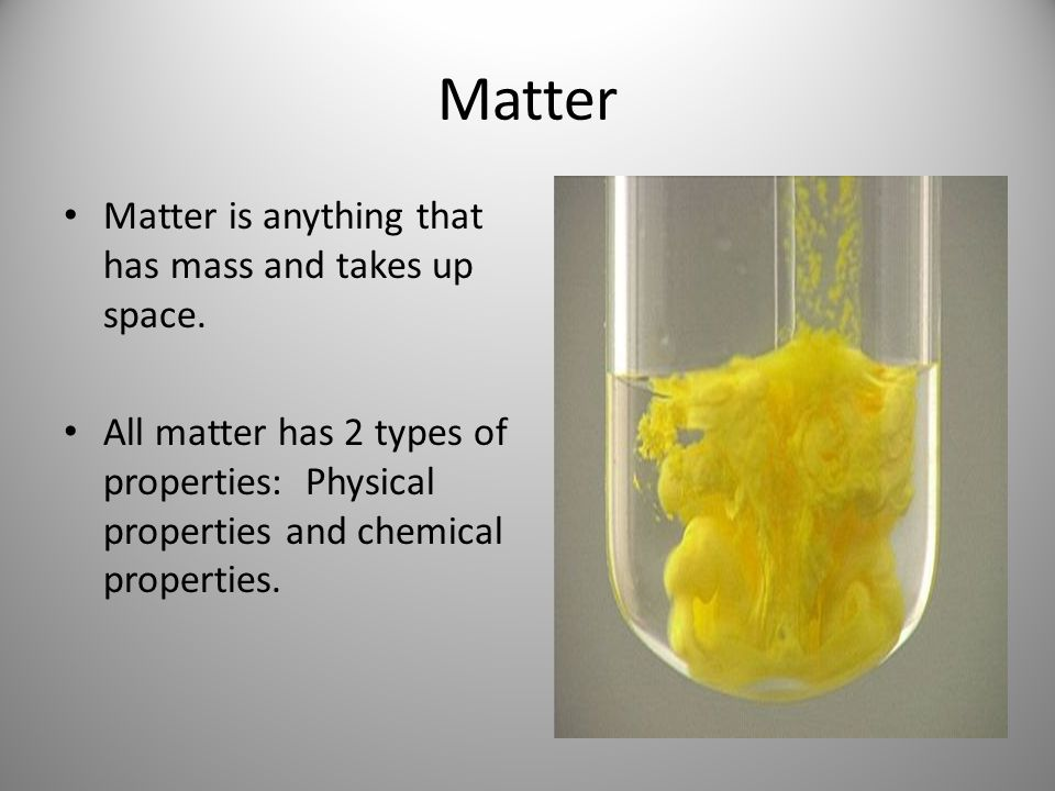 Matter Matter is anything that has mass and takes up space. All matter has 2 types of properties: Physical properties and chemical properties.