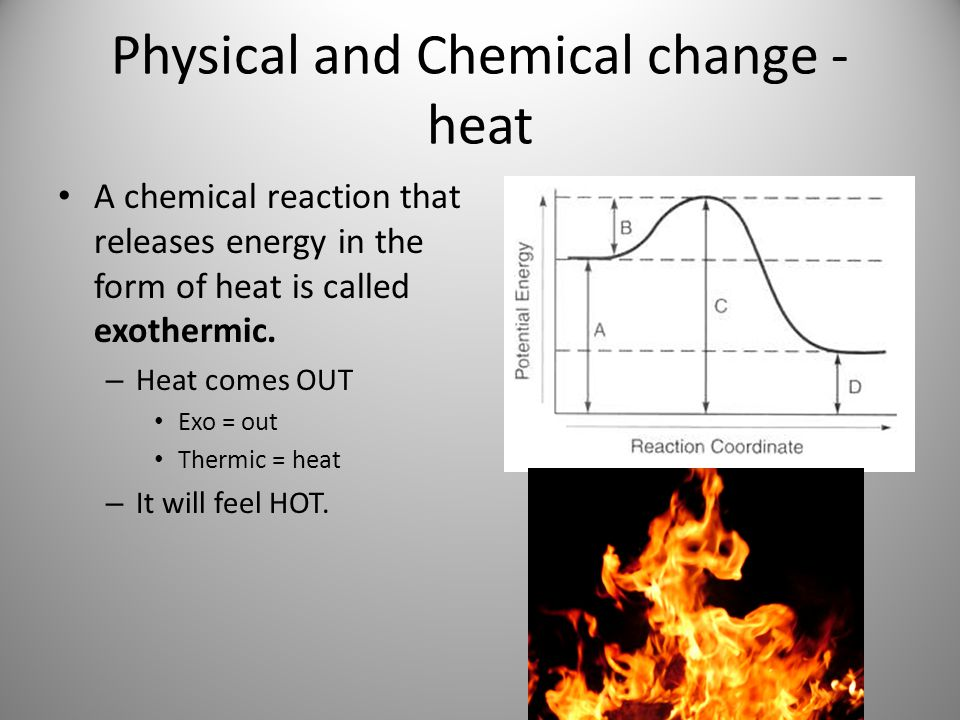 Physical and Chemical change - heat A chemical reaction that releases energy in the form of heat is called exothermic. – Heat comes OUT Exo = out Ther
