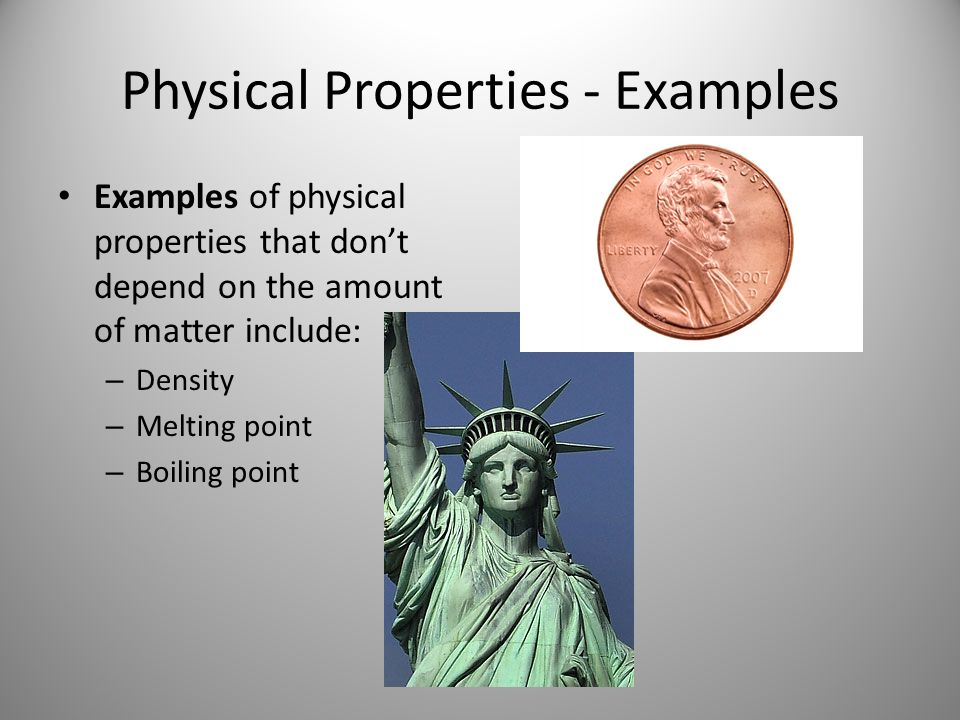 Physical Properties - Examples Examples of physical properties that don't depend on the amount of matter include: – Density – Melting point – Boiling point
