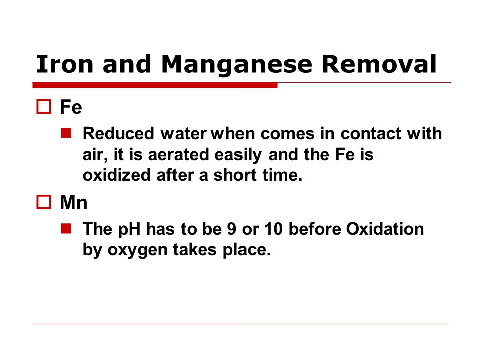 Iron and Manganese Removal  Fe Reduced water when comes in contact with air, it is aerated easily and the Fe is oxidized after a short time.