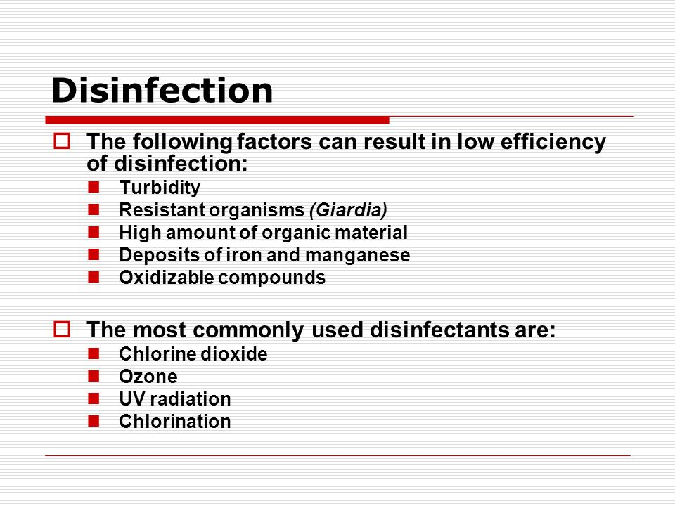 Disinfection  The following factors can result in low efficiency of disinfection: Turbidity Resistant organisms (Giardia) High amount of organic material Deposits of iron and manganese Oxidizable compounds  The most commonly used disinfectants are: Chlorine dioxide Ozone UV radiation Chlorination