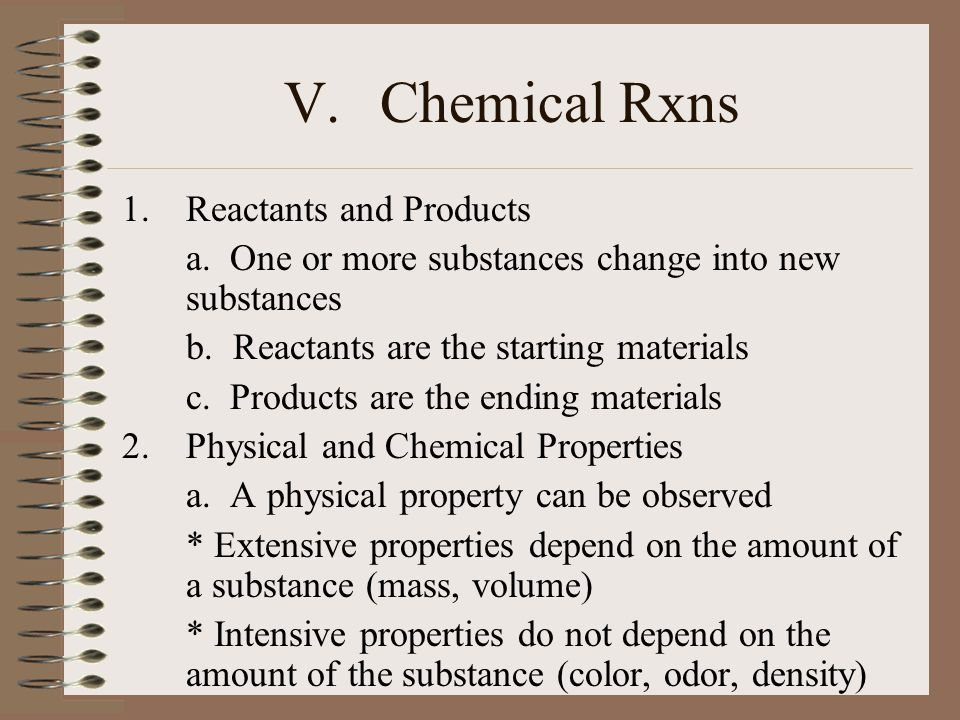 V.Chemical Rxns 1.Reactants and Products a. One or more substances change into new substances b. Reactants are the starting materials c. Products are