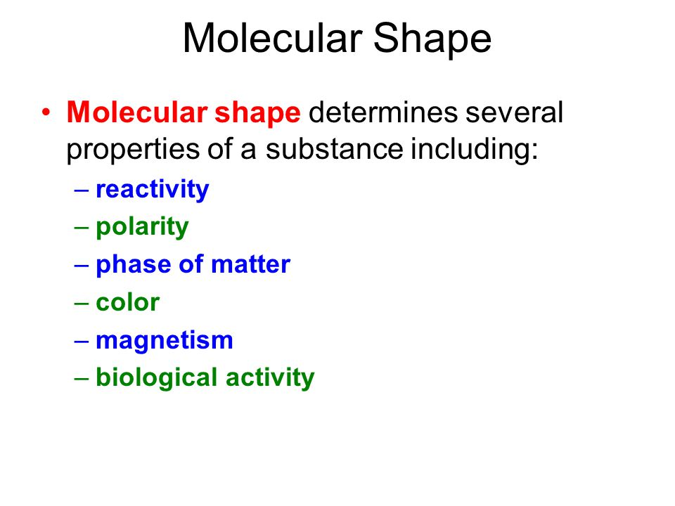 Molecular Shape Molecular shape determines several properties of a substance including: –reactivity –polarity –phase of matter –color –magnetism –biological activity