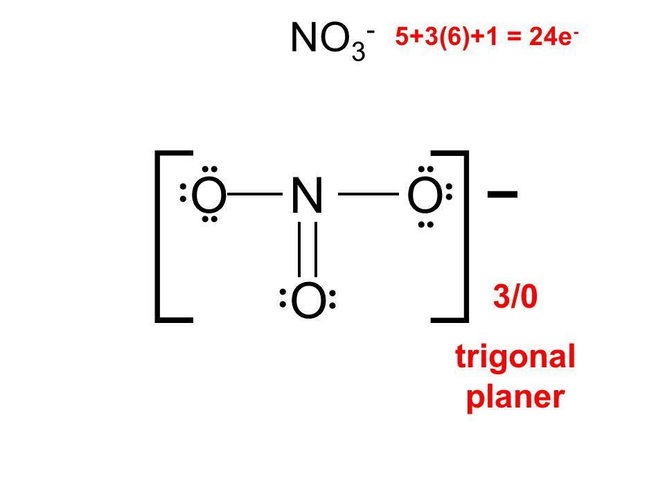NO 3 - OON 5+3(6)+1 = 24e - O 3/0 trigonal planer [ ] -