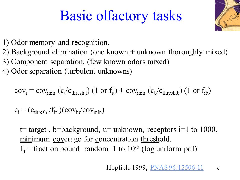 6 Basic olfactory tasks Hopfield 1999; PNAS 96:12506-11PNAS 96:12506-11 cov i = cov min (c t /c thresh,t ) (1 or f it ) + cov min (c b /c thresh,b ) (1 or f ib ) c i = (c thresh /f it )(cov iu /cov min ) t= target, b=background, u= unknown, receptors i=1 to 1000.