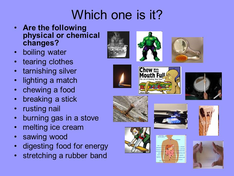 Which one is it. Are the following physical or chemical changes.